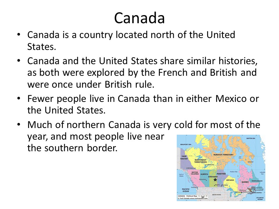 Canada Canada is a country located north of the United States.