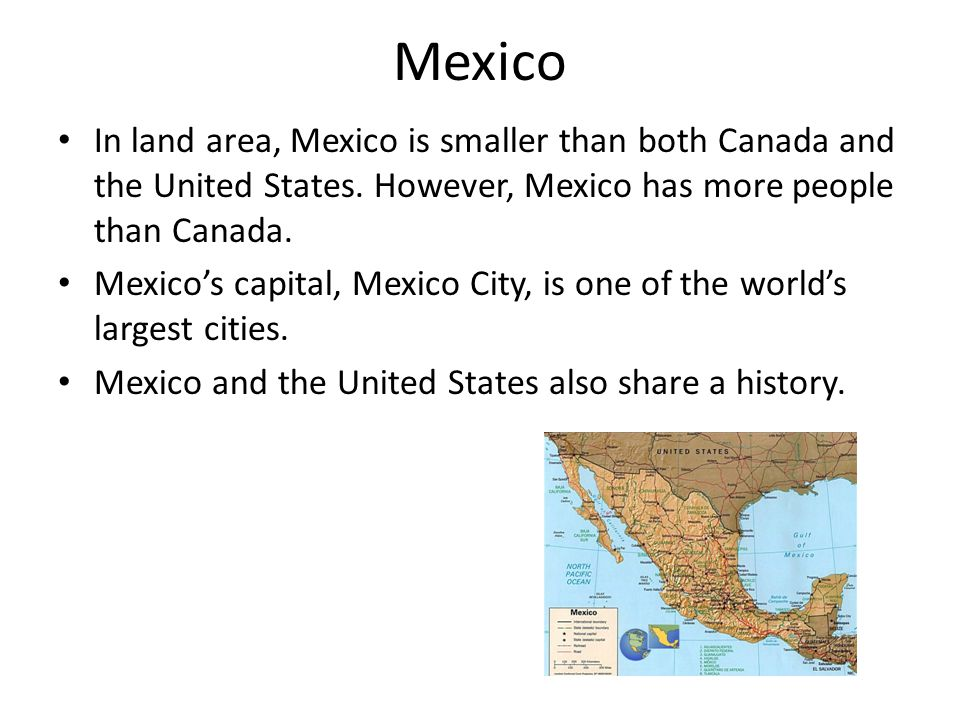 Mexico In land area, Mexico is smaller than both Canada and the United States. However, Mexico has more people than Canada.
