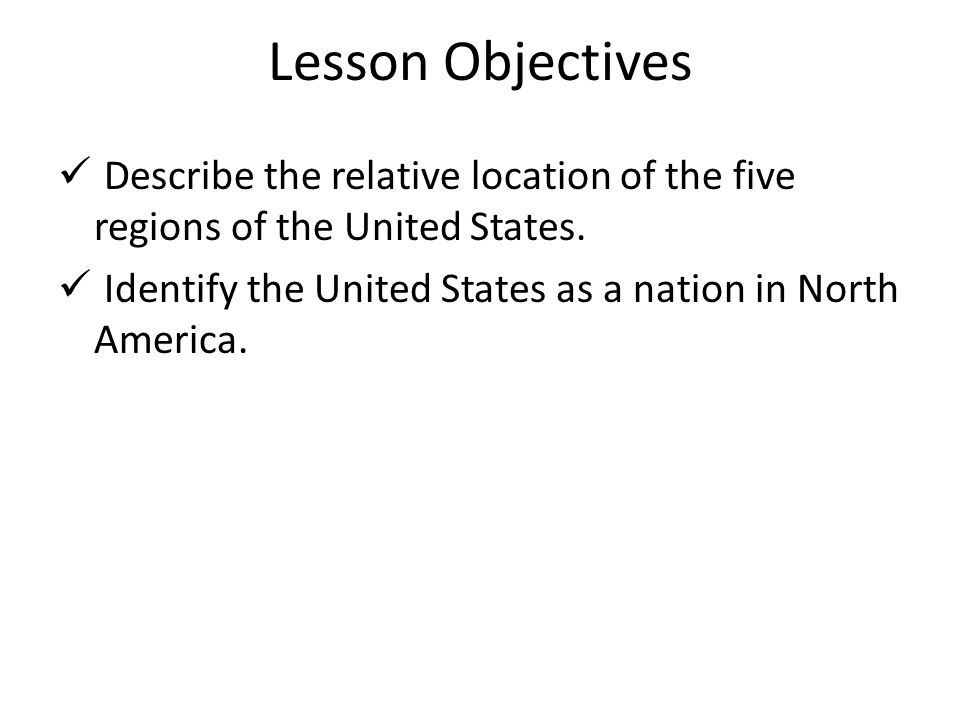 Lesson Objectives Describe the relative location of the five regions of the United States.