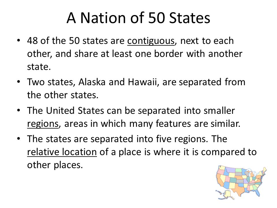 A Nation of 50 States 48 of the 50 states are contiguous, next to each other, and share at least one border with another state.