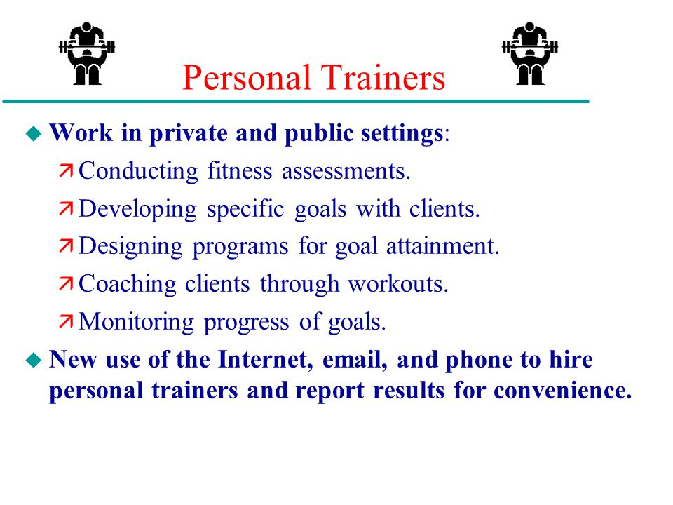 Personal Trainers Work in private and public settings: