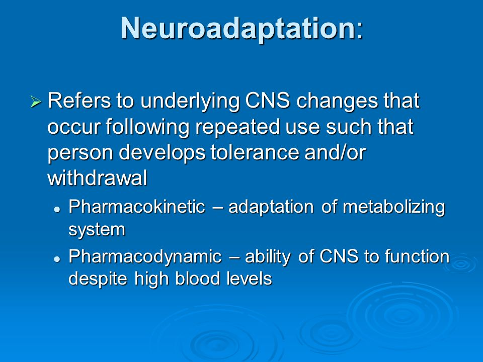 Neuroadaptation: Refers to underlying CNS changes that occur following repeated use such that person develops tolerance and/or withdrawal.