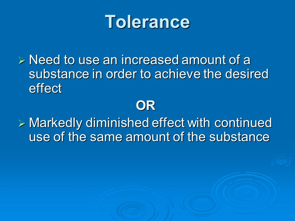 Tolerance Need to use an increased amount of a substance in order to achieve the desired effect. OR.