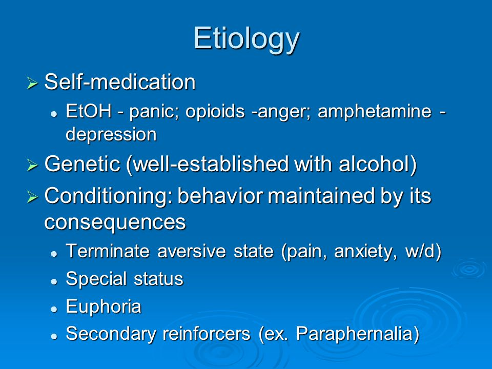 Etiology Self-medication Genetic (well-established with alcohol)