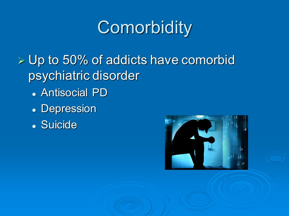 Comorbidity Up to 50% of addicts have comorbid psychiatric disorder