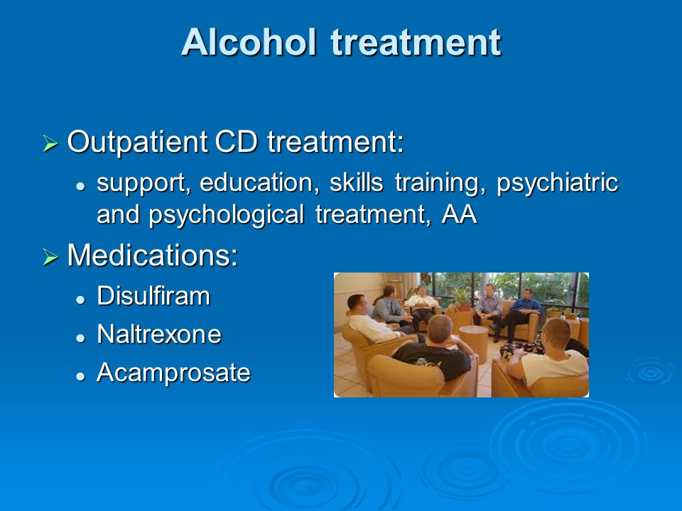 Alcohol treatment Outpatient CD treatment: Medications:
