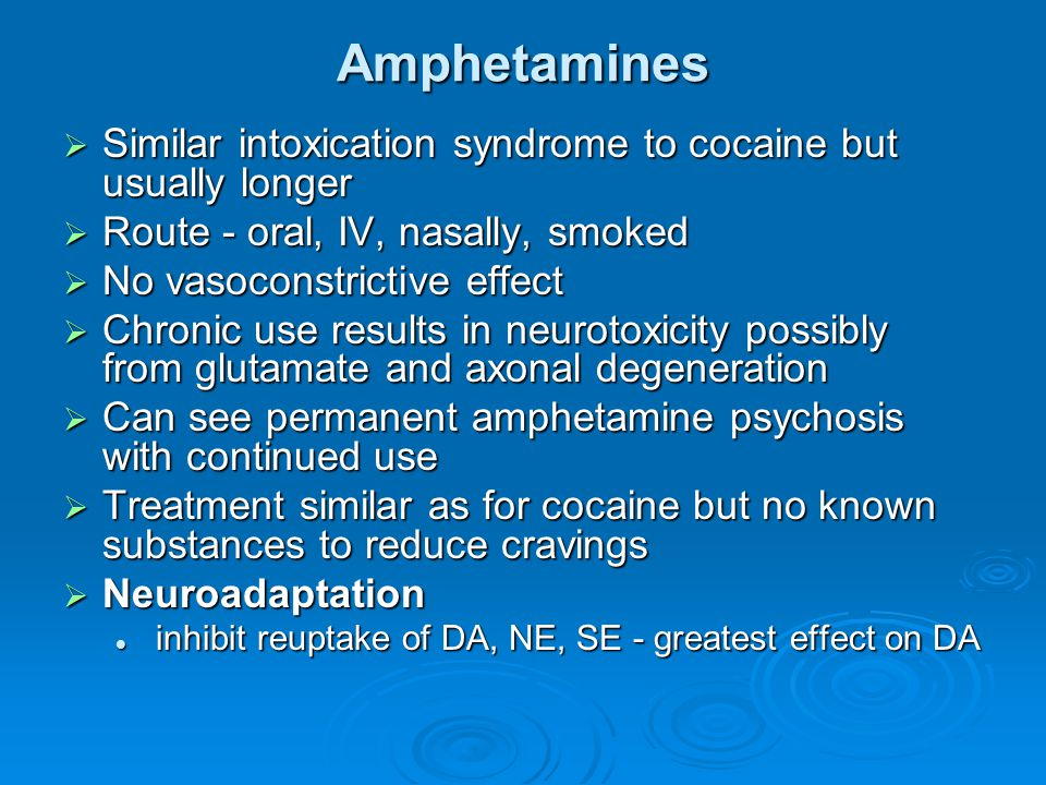 Amphetamines Similar intoxication syndrome to cocaine but usually longer. Route - oral, IV, nasally, smoked.