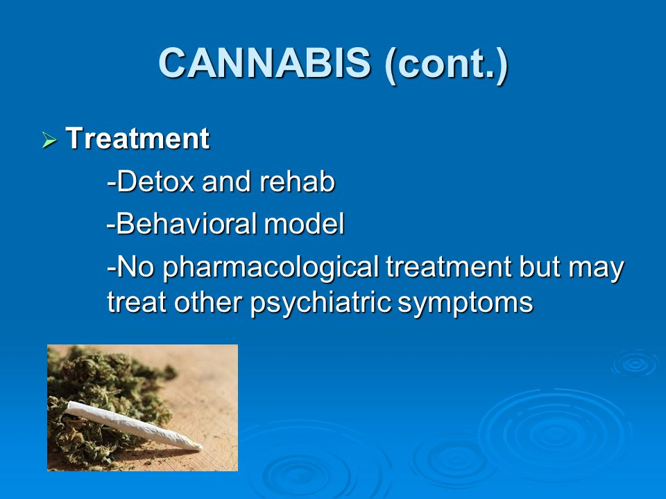 CANNABIS (cont.) Treatment -Detox and rehab -Behavioral model
