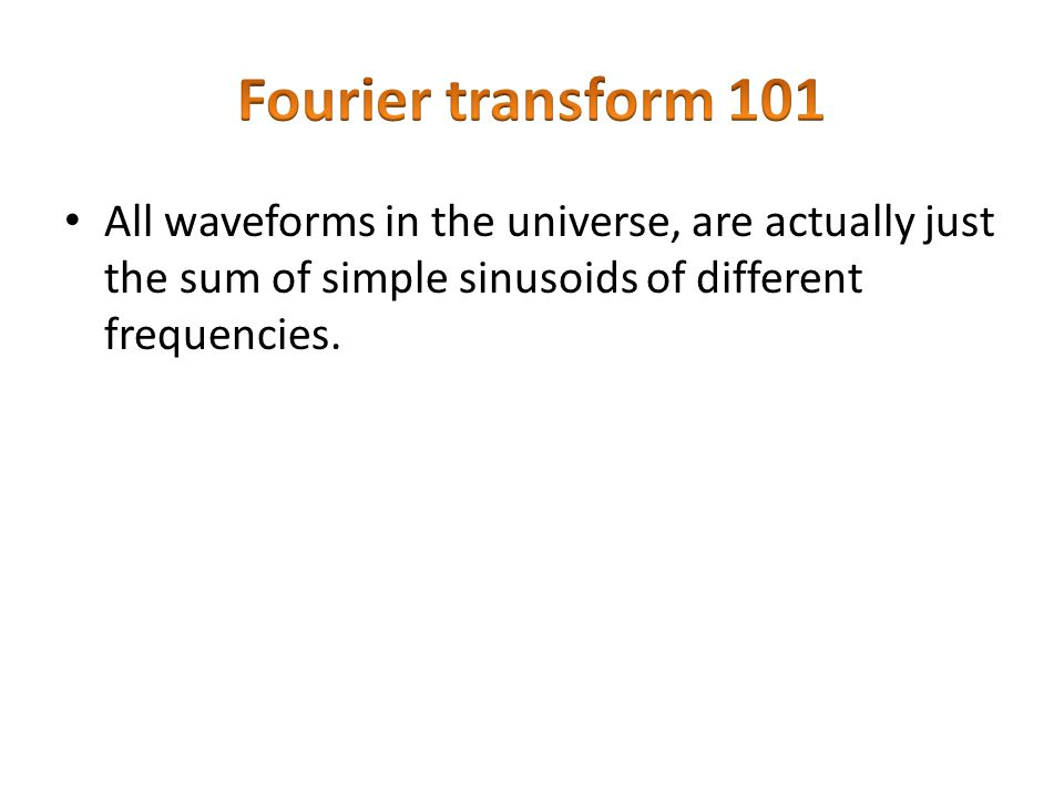 Fourier transform 101 All waveforms in the universe, are actually just the sum of simple sinusoids of different frequencies.