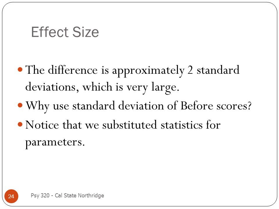 Effect Size The difference is approximately 2 standard deviations, which is very large. Why use standard deviation of Before scores