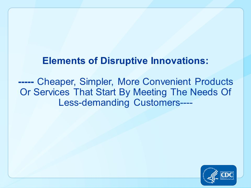 Elements of Disruptive Innovations: ----- Cheaper, Simpler, More Convenient Products Or Services That Start By Meeting The Needs Of Less-demanding Customers----