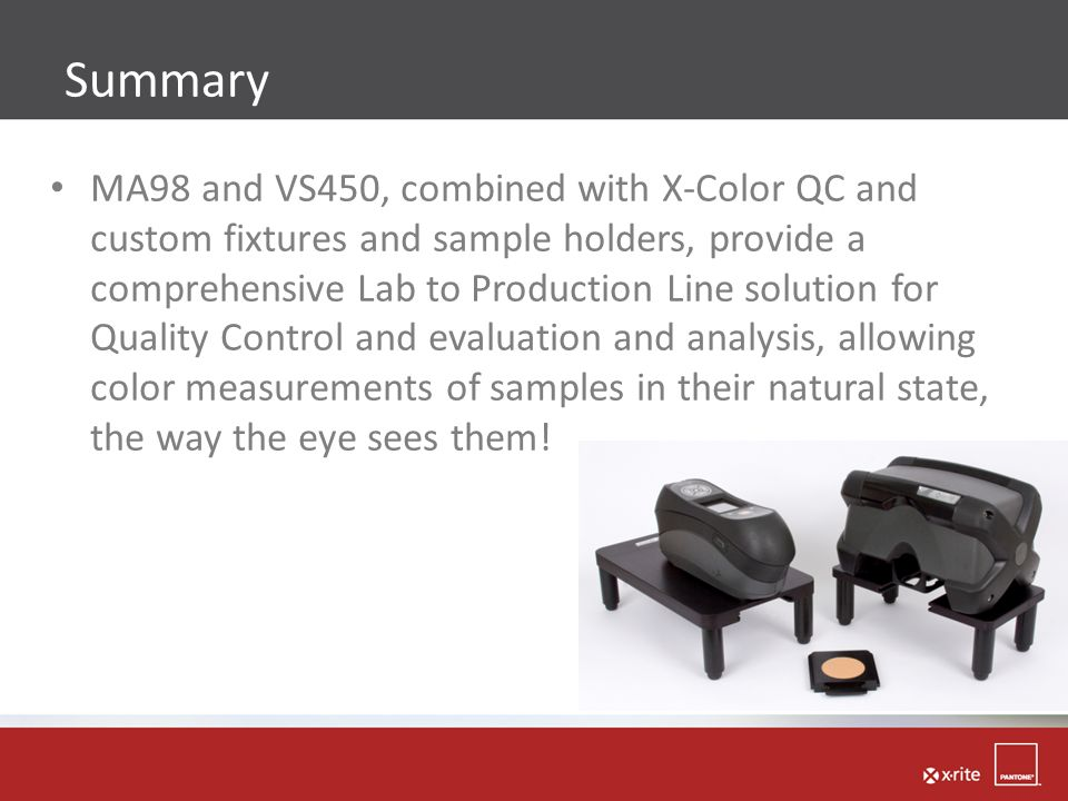 MA98 and VS450, combined with X-Color QC and custom fixtures and sample holders, provide a comprehensive Lab to Production Line solution for Quality Control and evaluation and analysis, allowing color measurements of samples in their natural state, the way the eye sees them!