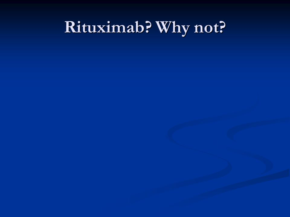 Rituximab Why not