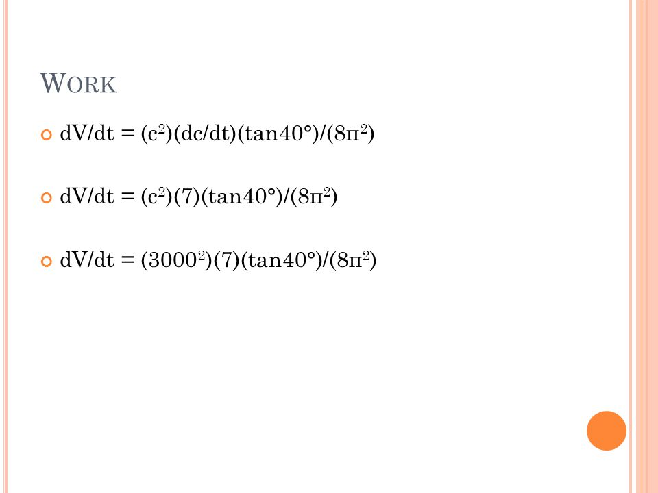 Work dV/dt = (c2)(dc/dt)(tan40°)/(8п2) dV/dt = (c2)(7)(tan40°)/(8п2)