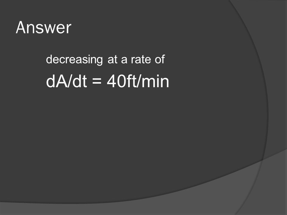Answer decreasing at a rate of dA/dt = 40ft/min
