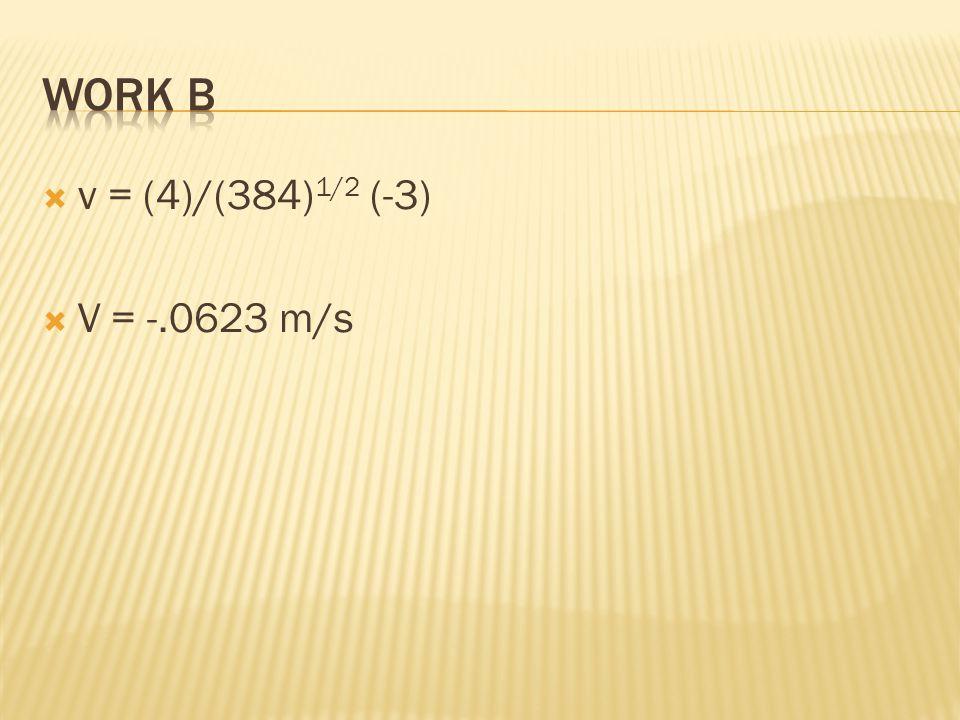Work B v = (4)/(384)1/2 (-3) V = -.0623 m/s