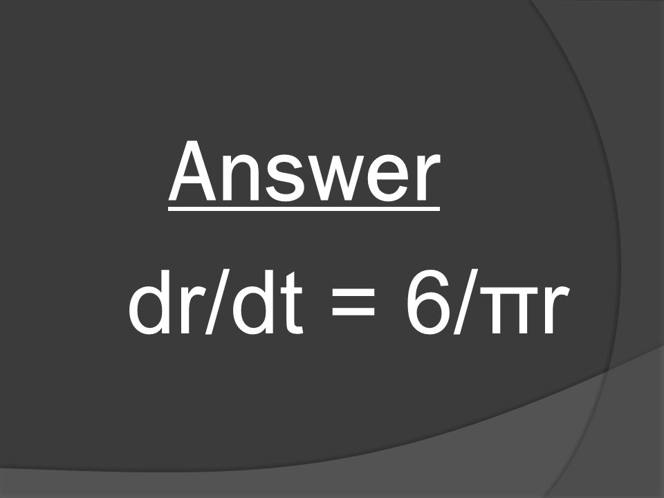 Answer dr/dt = 6/πr