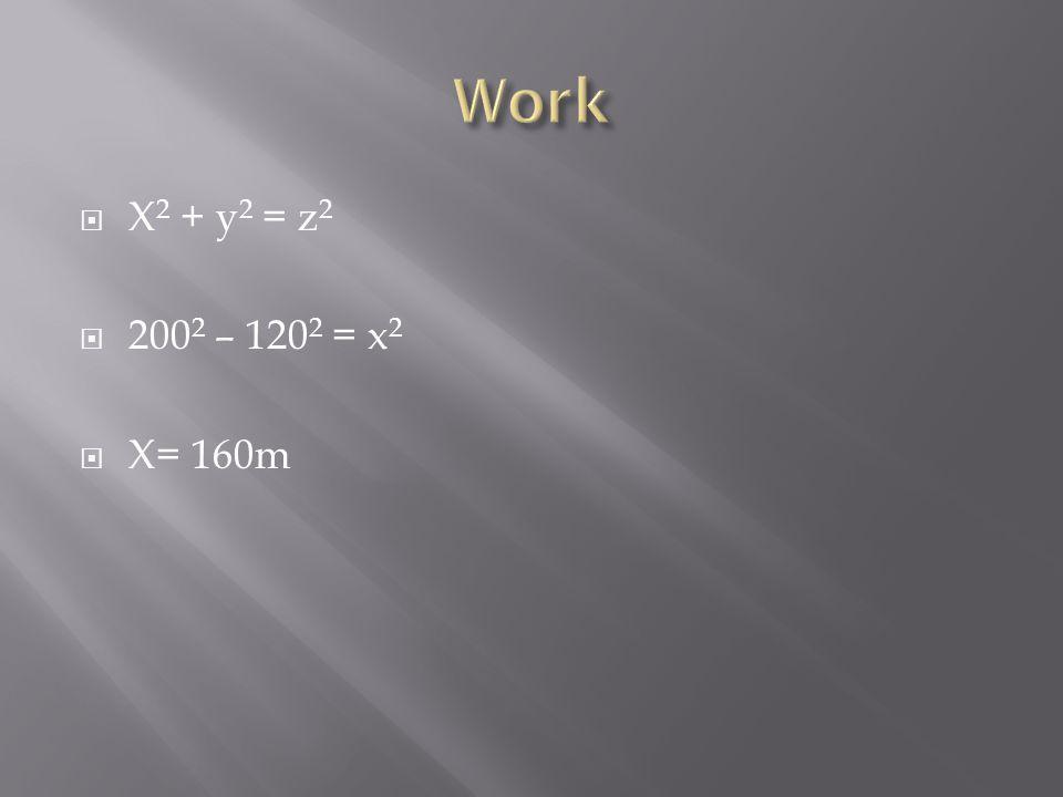 Work X2 + y2 = z2 2002 – 1202 = x2 X= 160m