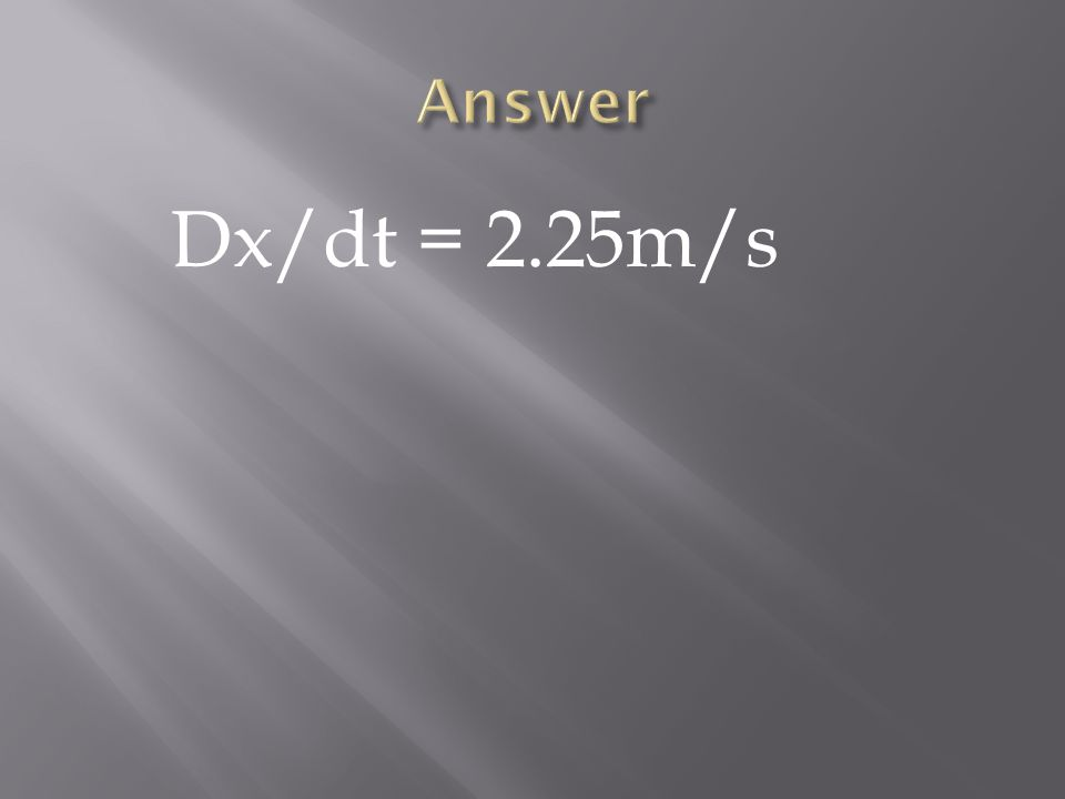 Answer Dx/dt = 2.25m/s