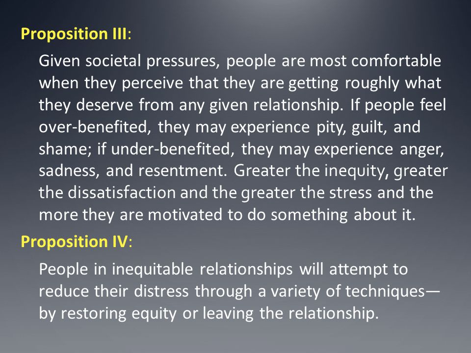 Proposition III: Given societal pressures, people are most comfortable when they perceive that they are getting roughly what they deserve from any given relationship.