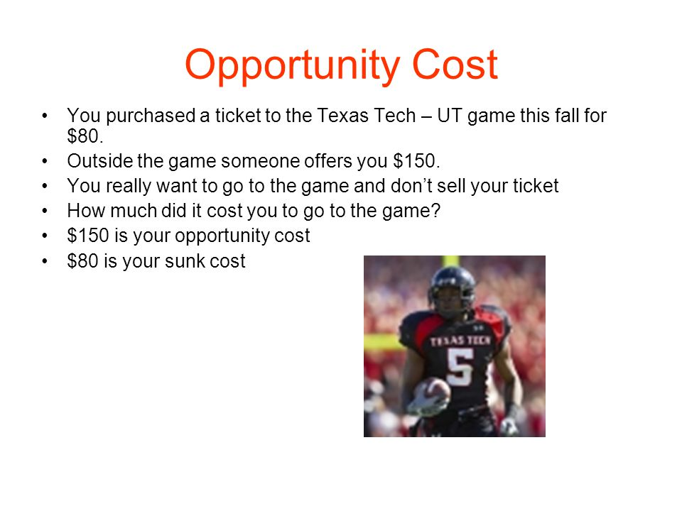 Opportunity Cost You purchased a ticket to the Texas Tech – UT game this fall for $80. Outside the game someone offers you $150.