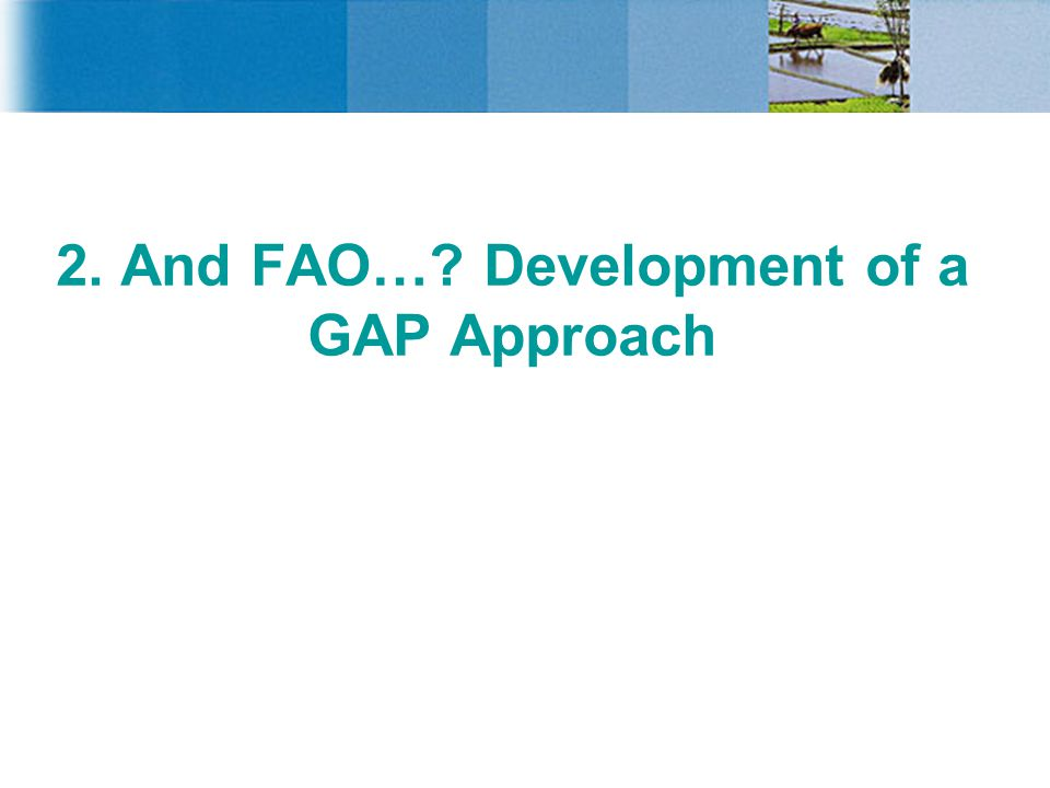 2. And FAO… Development of a GAP Approach