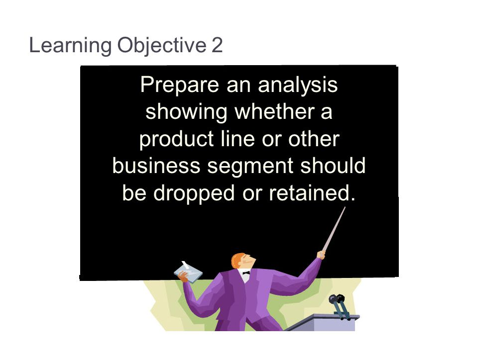 13-17 Learning Objective 2. Prepare an analysis showing whether a product line or other business segment should be dropped or retained.