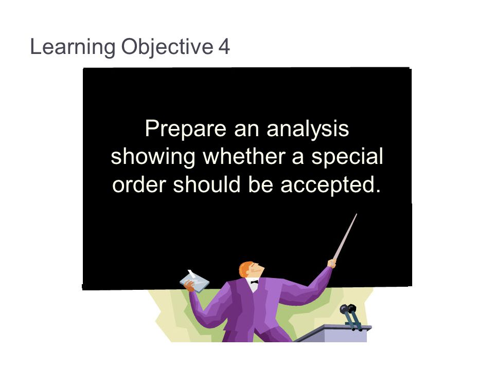 13-45 Learning Objective 4. Prepare an analysis showing whether a special order should be accepted.