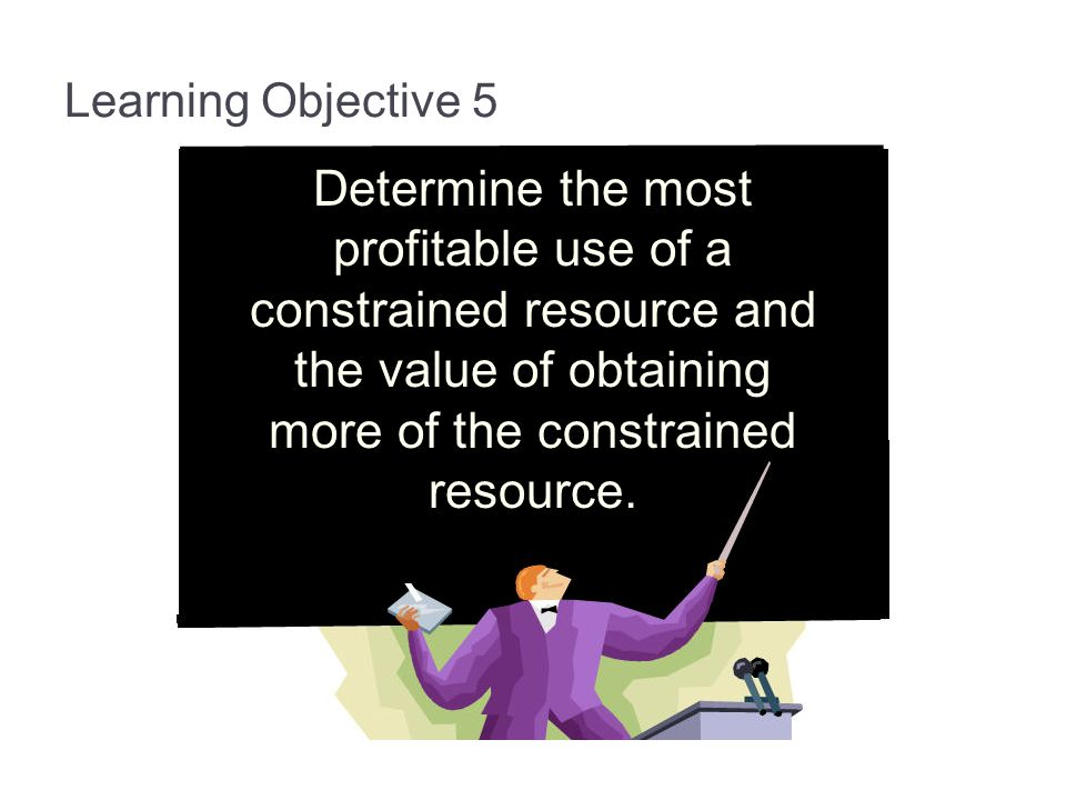13-53 Learning Objective 5. Determine the most profitable use of a constrained resource and the value of obtaining more of the constrained resource.
