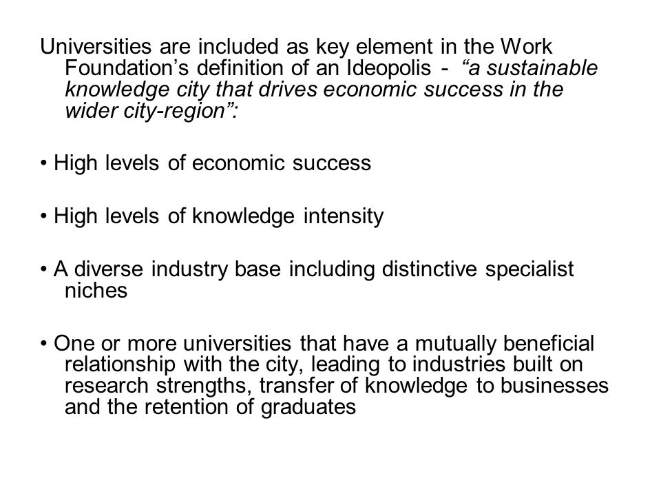 Universities are included as key element in the Work Foundation's definition of an Ideopolis - a sustainable knowledge city that drives economic success in the wider city-region :
