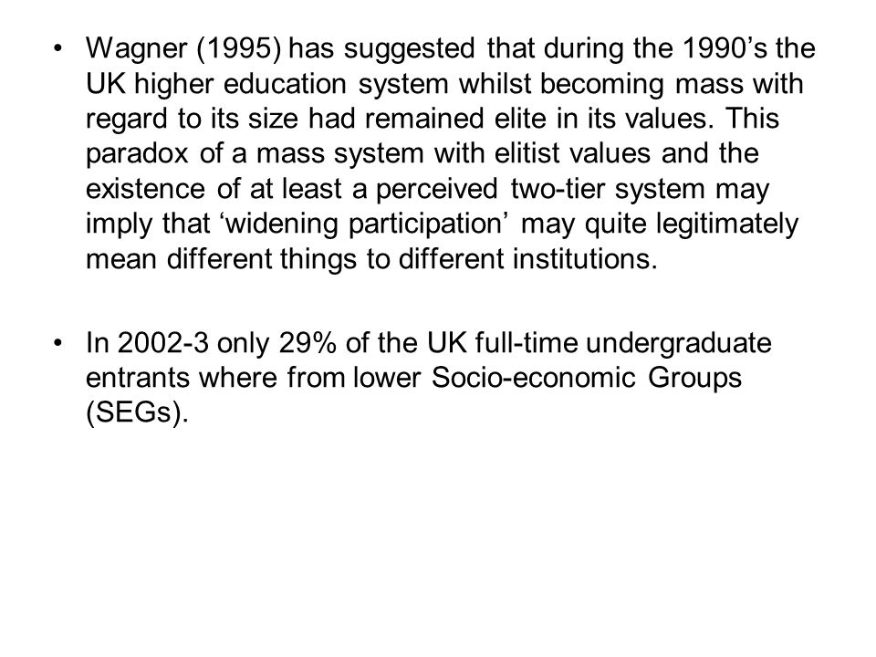Wagner (1995) has suggested that during the 1990's the UK higher education system whilst becoming mass with regard to its size had remained elite in its values. This paradox of a mass system with elitist values and the existence of at least a perceived two-tier system may imply that 'widening participation' may quite legitimately mean different things to different institutions.