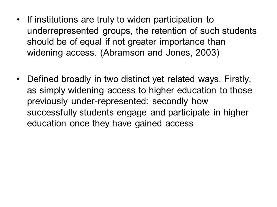 If institutions are truly to widen participation to underrepresented groups, the retention of such students should be of equal if not greater importance than widening access. (Abramson and Jones, 2003)