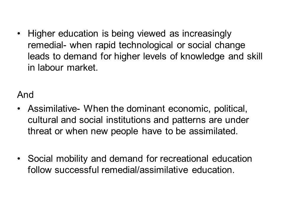 Higher education is being viewed as increasingly remedial- when rapid technological or social change leads to demand for higher levels of knowledge and skill in labour market.