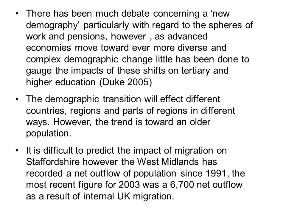 There has been much debate concerning a 'new demography' particularly with regard to the spheres of work and pensions, however , as advanced economies move toward ever more diverse and complex demographic change little has been done to gauge the impacts of these shifts on tertiary and higher education (Duke 2005)
