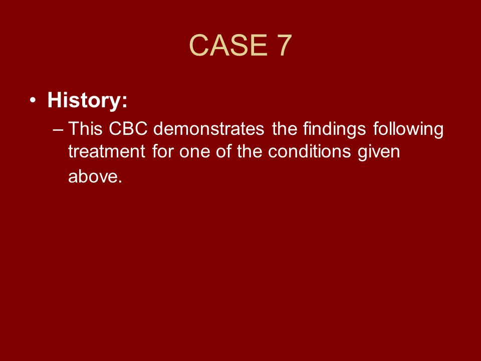 CASE 7 History: This CBC demonstrates the findings following treatment for one of the conditions given above.