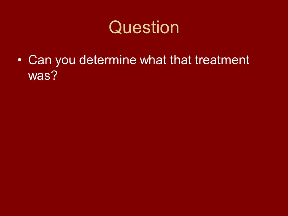 Question Can you determine what that treatment was