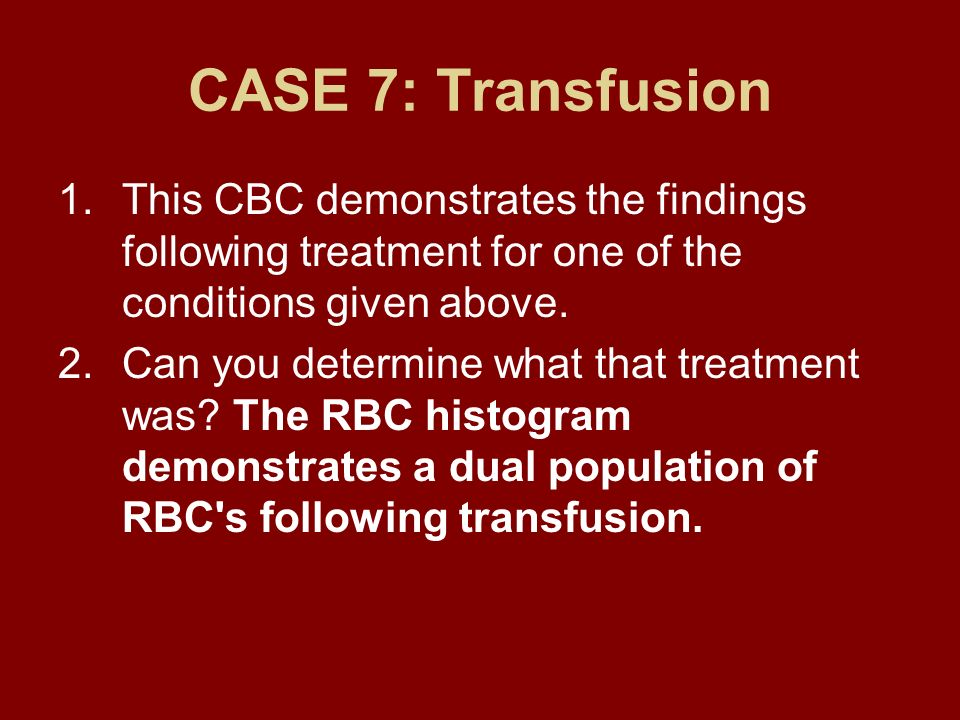 CASE 7: TransfusionThis CBC demonstrates the findings following treatment for one of the conditions given above.
