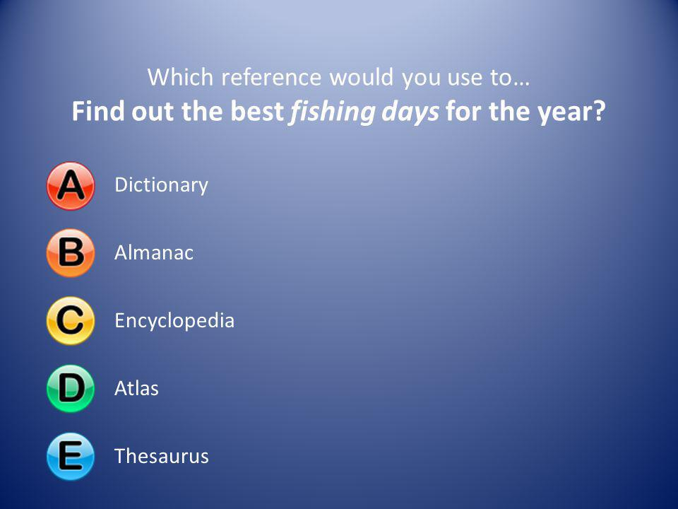 Dictionary almanac encyclopedia atlas thesaurus ppt for Best fishing days