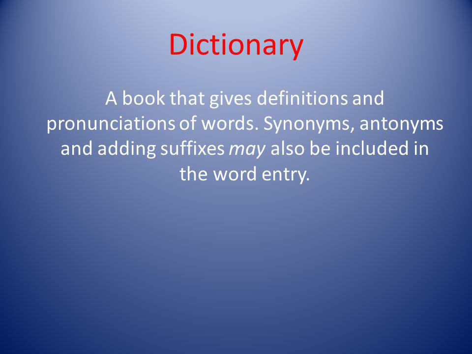 Dictionary A book that gives definitions and pronunciations of words.