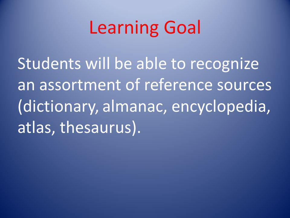 Learning Goal Students will be able to recognize an assortment of reference sources (dictionary, almanac, encyclopedia, atlas, thesaurus).