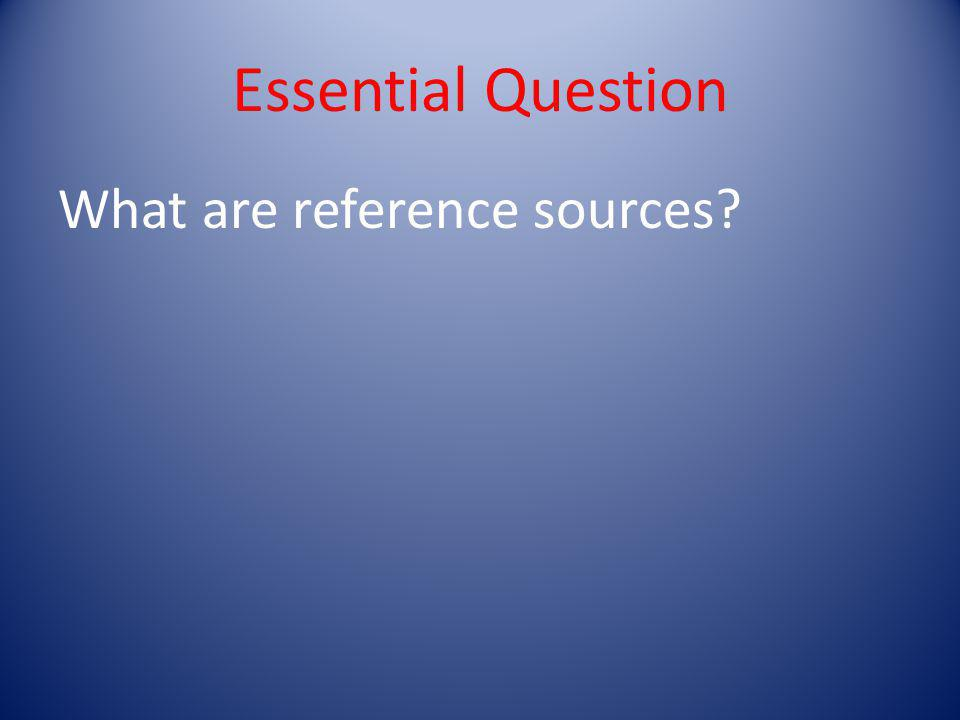 Essential Question What are reference sources