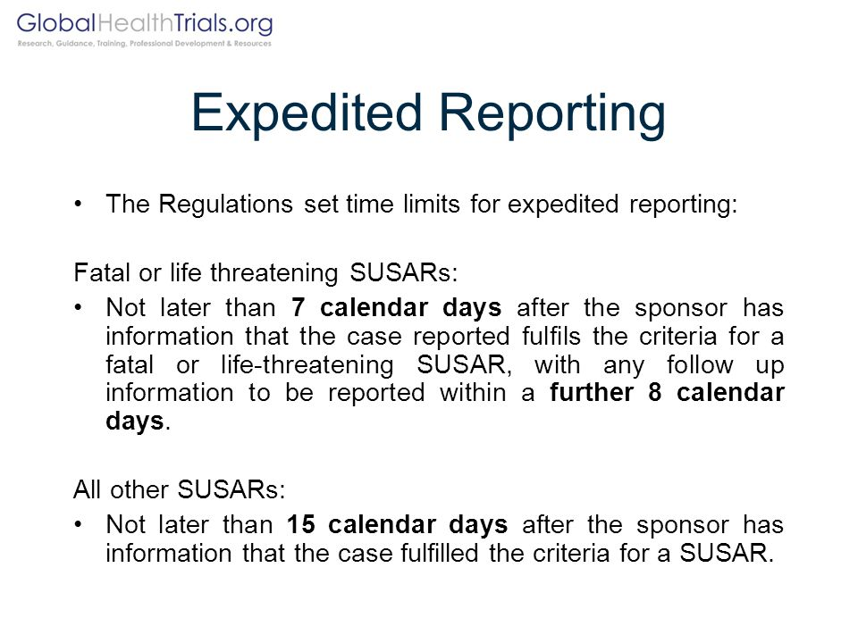 Expedited Reporting The Regulations set time limits for expedited reporting: Fatal or life threatening SUSARs: