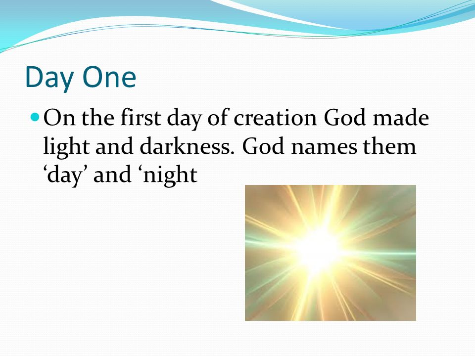 Day One On the first day of creation God made light and darkness. God names them 'day' and 'night