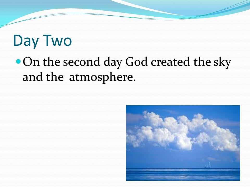 Day Two On the second day God created the sky and the atmosphere.