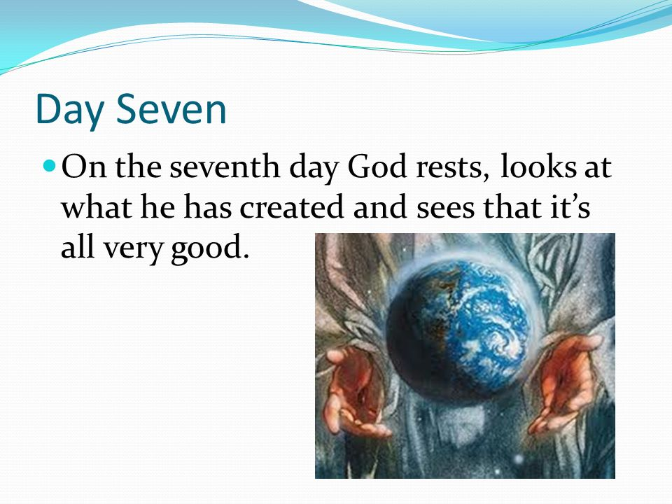 Day Seven On the seventh day God rests, looks at what he has created and sees that it's all very good.