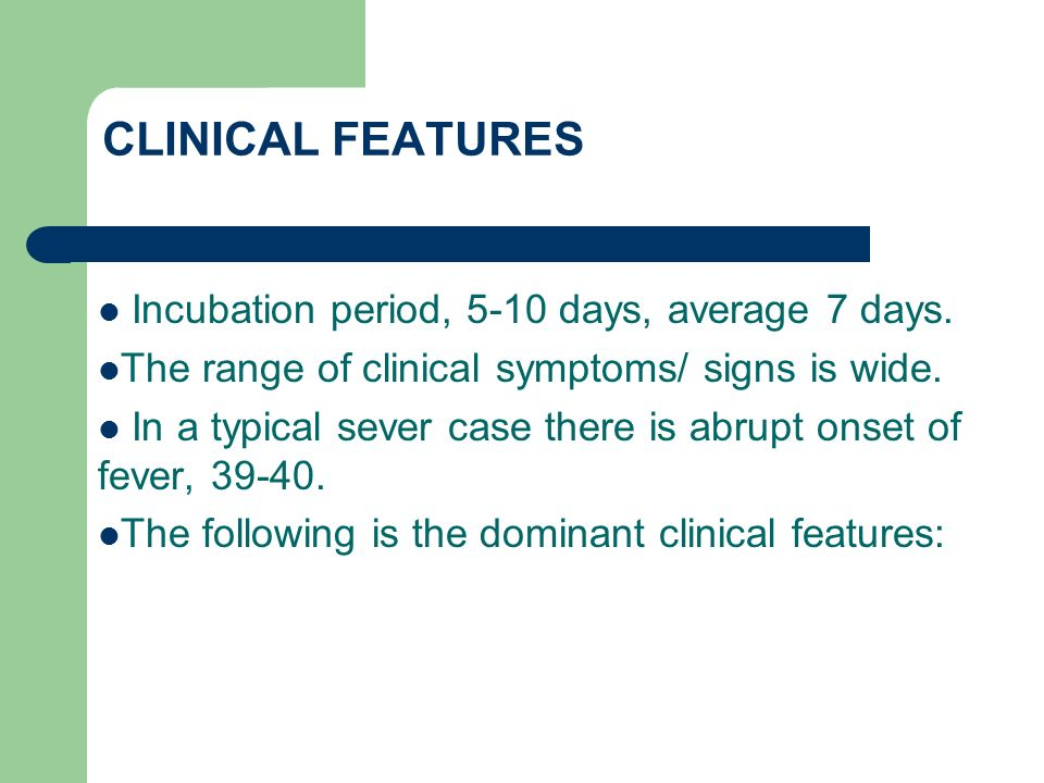 CLINICAL FEATURES Incubation period, 5-10 days, average 7 days.