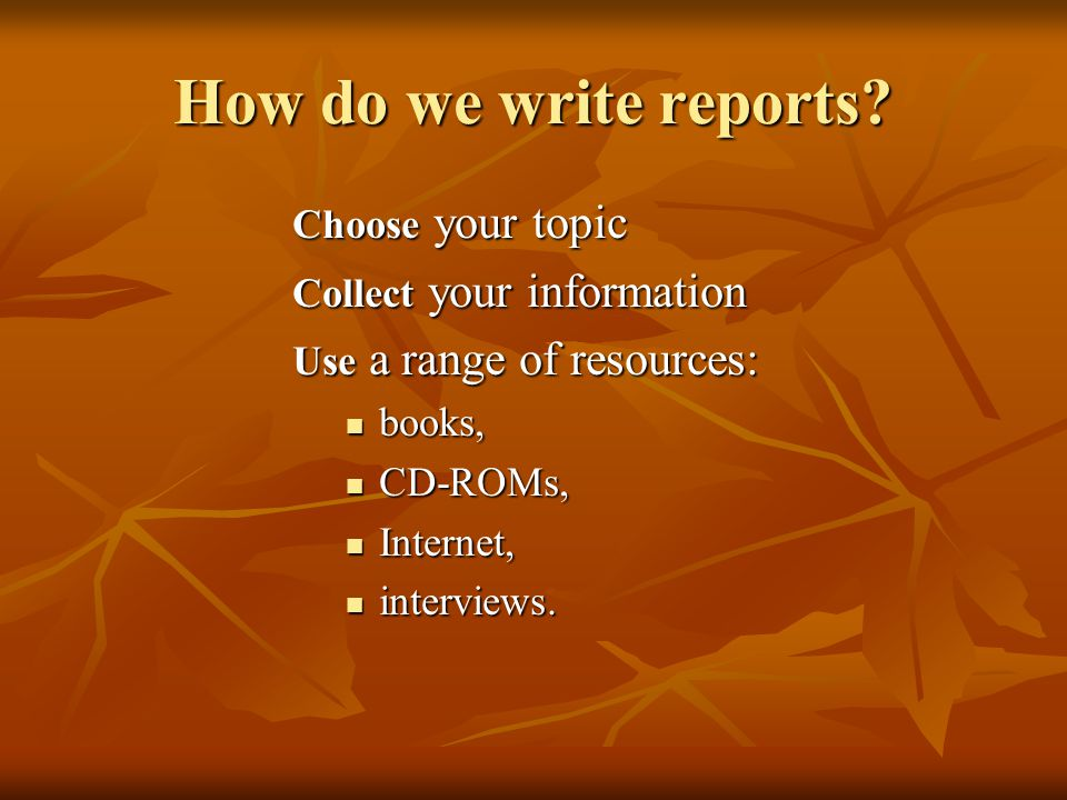 How do we write reports Choose your topic Collect your information