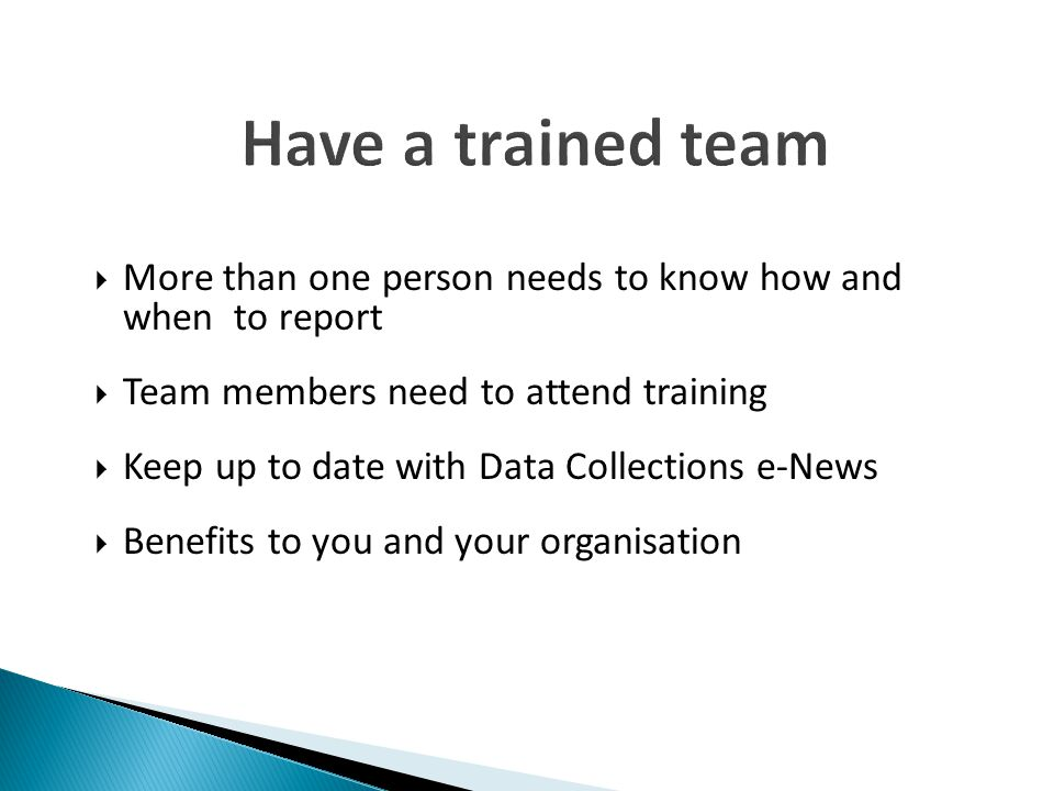 Have a trained team More than one person needs to know how and when to report. Team members need to attend training.