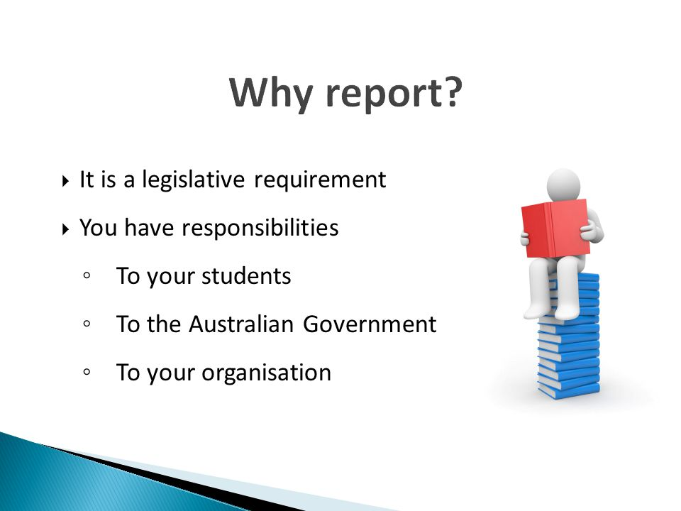 Why report It is a legislative requirement You have responsibilities