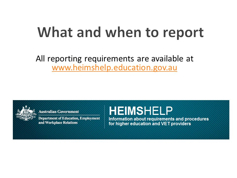 What and when to report All reporting requirements are available at www.heimshelp.education.gov.au.